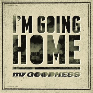 My Goodness - I'm Going Home Lyrics