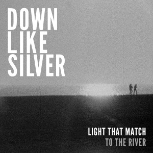 Down Like Silver - Light That Match