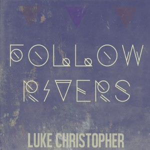 Luke Christopher - Follow Rivers Lyrics