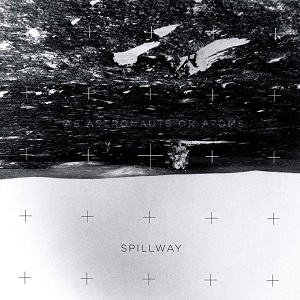 Spillway - As Astronauts or Atoms